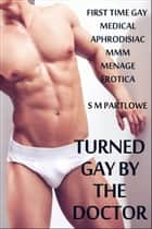 Turned Gay by the Doctor (First Time Gay Medical Aphrodisiac Menage MMM Erotica) ebook by S M Partlowe