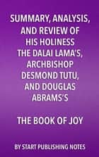 Summary, Analysis, and Review of His Holiness the Dalai Lama's, Archbishop Desmond Tutu, and Douglas Abrams's The Book of Joy - Lasting Happiness in a Changing World ebook by Start Publishing Notes