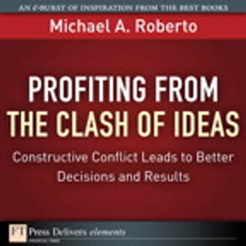Profiting from the Clash of Ideas - Constructive Conflict Leads to Better Decisions and Results ebook by Michael A. Roberto
