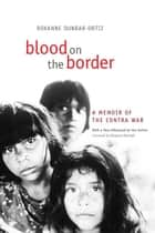 Blood on the Border - A Memoir of the Contra War ebook by Roxanne Dunbar-Ortiz, Margaret Randall