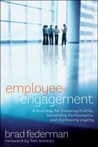 Employee Engagement - A Roadmap for Creating Profits, Optimizing Performance, and Increasing Loyalty ebook by Brad Federman