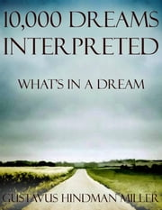 10,000 Dreams Interpreted: What's In a Dream ebook by Gustavus Hindman Miller