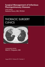 Surgical Management of Infectious Pleuropulmonary Diseases, An Issue of Thoracic Surgery Clinics ebook by Gaetano Rocco