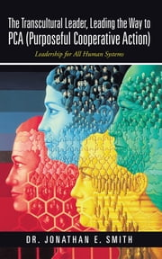 The Transcultural Leader, Leading the Way to PCA (Purposeful Cooperative Action) - Leadership for All Human Systems ebook by Dr. Jonathan E. Smith