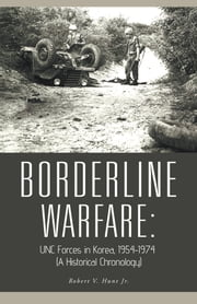 BORDERLINE WARFARE: - UNC Forces in Korea, 1954-1974 (A Historical Chronology) ebook by Robert V. Hunt Jr.