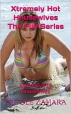 Xtremely Hot Housewives The Full Series - Xtremely Hot Housewives ebook by Nicole Zahara
