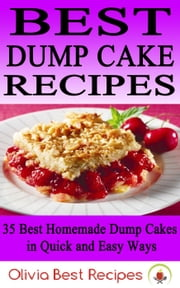 Best Dump Cake Recipes: 35 Best Homemade Dump Cakes in Quick and Easy Ways eBook by Olivia Best Recipes