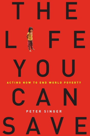 The Life You Can Save - Acting Now to End World Poverty ebook by Peter Singer