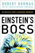 Einstein's Boss - 10 Rules for Leading Genius ebook by Robert Hromas, Christpher Hromas