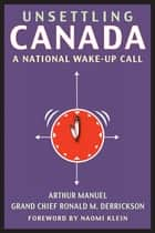 Unsettling Canada - A National Wake-Up Call ebook by Arthur Manuel, Naomi Klein, Grand Chief Grand Chief Ronald M. Derrickson