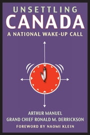 Unsettling Canada - A National Wake-Up Call ebook by Arthur Manuel,Naomi Klein,Grand Chief Grand Chief Ronald M. Derrickson
