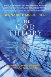 The God Theory - Universes, Zero-Point Fields, and What's Behind It All ebook by Bernard Haisch