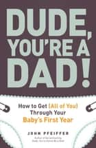 Dude, You're a Dad! - How to Get (All of You) Through Your Baby's First Year ebook by John Pfeiffer