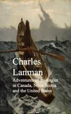 Adventures of an Angler in Canada, Nova Scotia and the United States ebook by Charles Lanman