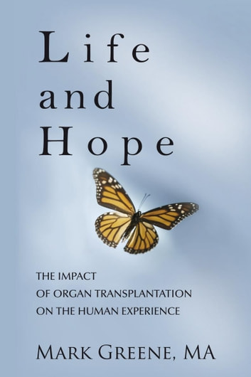 Life and Hope - The Impact of Organ Transplantation on the Human Experience ebook by Mark A. Greene