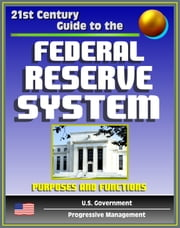 21st Century Guide to the Federal Reserve System: Purposes and Functions - Detailed Look at the Structure, Responsibilities, and Operations of the Fed, Monetary Policy, America's Central Bank ebook by Progressive Management