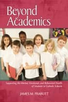 Beyond Academics - Supporting the Mental, Emotional, and Behavioral Health of Students in Catholic Schools ebook by James M. Frabutt