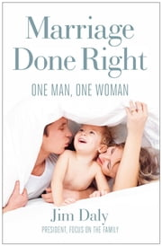 Marriage Done Right - One Man, One Woman ebook by Jim Daly