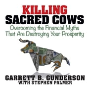 Killing Sacred Cows - Overcoming the Financial Myths that are Destroying Your Prosperity audiobook by Garrett B. Gunderson