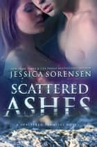 Scattered Ashes - Shattered Promises, #4 ebook by Jessica Sorensen