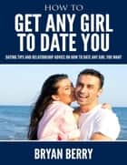 How to Get Any Girl to Date You - Dating Tips and Relationship Advice On How to Date Any Girl You Want ebook by Bryan Berry