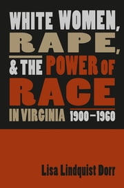 White Women, Rape, and the Power of Race in Virginia, 1900-1960 ebook by Lisa Lindquist Dorr