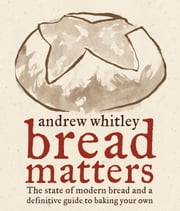 Bread Matters - The State of Modern Bread and a Definitive Guide to Baking Your Own ebook by Andrew Whitley