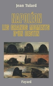 Napoléon - Les grands moments d'un destin ebook by Jean Tulard
