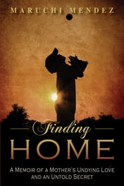 Finding Home: A Memoir of a Mother's Undying Love and an Untold Secret ebook by Maruchi Méndez