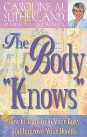 "The Body ""Knows"" How to Tune In to Your Body and Improve Your Health ebook by Caroline Sutherland"