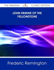 John Ermine of the Yellowstone - The Original Classic Edition ebook by Frederic Remington