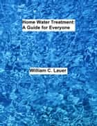 Home Water Treatment: A Guide for Everyone eBook by William Lauer