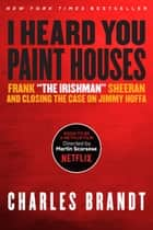 "I Heard You Paint Houses - Frank ""The Irishman"" Sheeran & Closing the Case on Jimmy Hoffa ekitaplar by Charles Brandt"