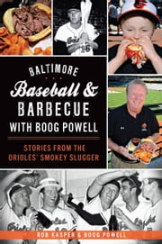 Baltimore Baseball & Barbecue with Boog Powell - Stories from the Orioles' Smokey Slugger ebook by Rob Kasper,Boog Powell,Jim Burger