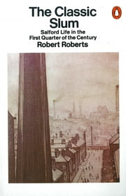 The Classic Slum - Salford Life in the First Quarter of the Century ebook by Robert Roberts