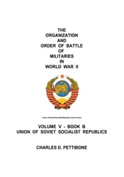 The Organization and Order of Battle of Militaries in World War II - Volume V - Book B Union of Soviet Socialist Republics ebook by Charles D. Pettibone