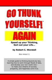 Go Thunk Yourself! Again - Speed Up Your Thinking, Sort Out Your Life... ebook by Robert C. Worstell