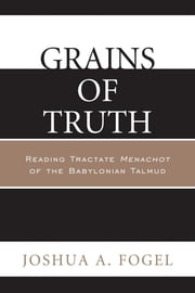 Grains of Truth - Reading Tractate Menachot of the Babylonian Talmud ebook by Joshua A. Fogel