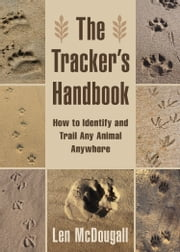 The Tracker's Handbook - How to Identify and Trail Any Animal, Anywhere ebook by Len McDougall