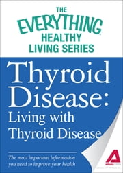 Thyroid Disease: Living with Thyroid Disease: The most important information you need to improve your health ebook by Adams Media