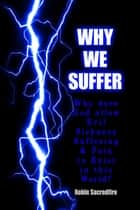 Why We Suffer: Why Does God Allow Evil, Sickness, Suffering and Pain to Exist in This World? ebook by Robin Sacredfire