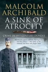 A Sink of Atrocity - Crime in 19th-Century Dundee ebook by Malcolm Archibald