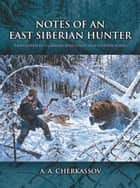 Notes of an East Siberian Hunter ebook by A. A. Cherkassov, Stephen Bodio, Vladimir Beregoyov