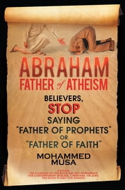 "Abraham Father of Atheism - Believers, Stop Saying ""Father of Prophets"" or ""Father of Faith"" ebook by Mohammed Musa"
