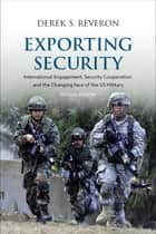 Exporting Security - International Engagement, Security Cooperation, and the Changing Face of the US Military, Second Edition ebook by Derek S. Reveron