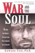 War and the Soul - Healing Our Nation's Veterans from Post-tramatic Stress Disorder ebook by Edward Tick PhD