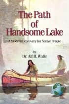 The Path of Handsome Lake - A Model of Recovery for Native People ebook by Dr. Alf H. Walle