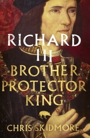 Richard III - Brother, Protector, King ebook by Chris Skidmore