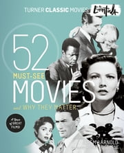 Turner Classic Movies: The Essentials - 52 Must-See Movies and Why They Matter ebook by Jeremy Arnold,Robert Osborne