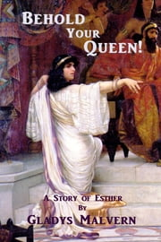 Behold Your Queen - A Story of Esther ebook by Gladys Malvern